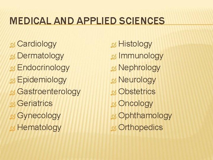 MEDICAL AND APPLIED SCIENCES Cardiology Dermatology Endocrinology Epidemiology Gastroenterology Geriatrics Gynecology Hematology Histology Immunology