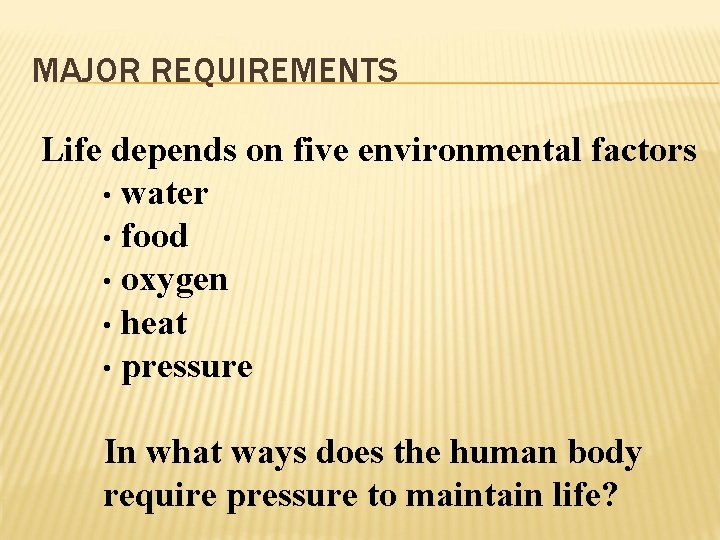 MAJOR REQUIREMENTS Life depends on five environmental factors • water • food • oxygen