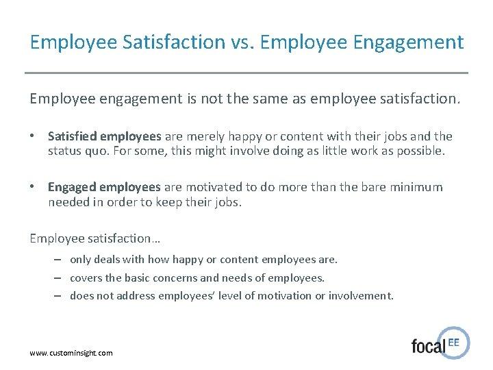 Employee Satisfaction vs. Employee Engagement Employee engagement is not the same as employee satisfaction.