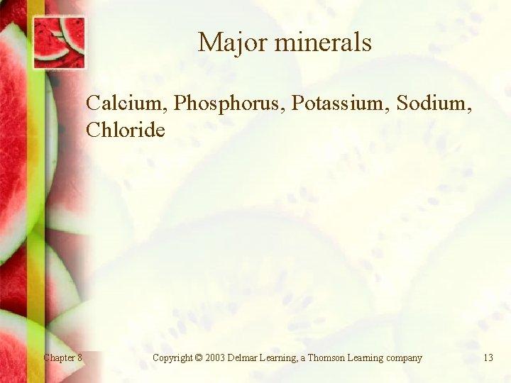 Major minerals Calcium, Phosphorus, Potassium, Sodium, Chloride Chapter 8 Copyright © 2003 Delmar Learning,