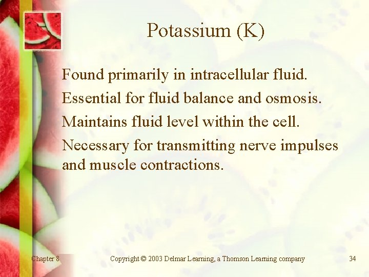 Potassium (K) Found primarily in intracellular fluid. Essential for fluid balance and osmosis. Maintains