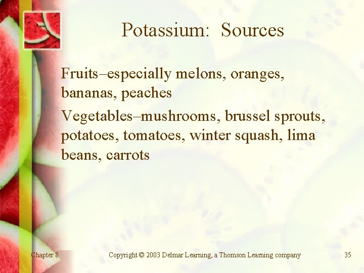 Potassium: Sources Fruits–especially melons, oranges, bananas, peaches Vegetables–mushrooms, brussel sprouts, potatoes, tomatoes, winter squash,