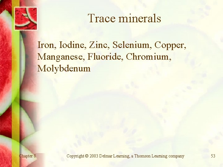 Trace minerals Iron, Iodine, Zinc, Selenium, Copper, Manganese, Fluoride, Chromium, Molybdenum Chapter 8 Copyright