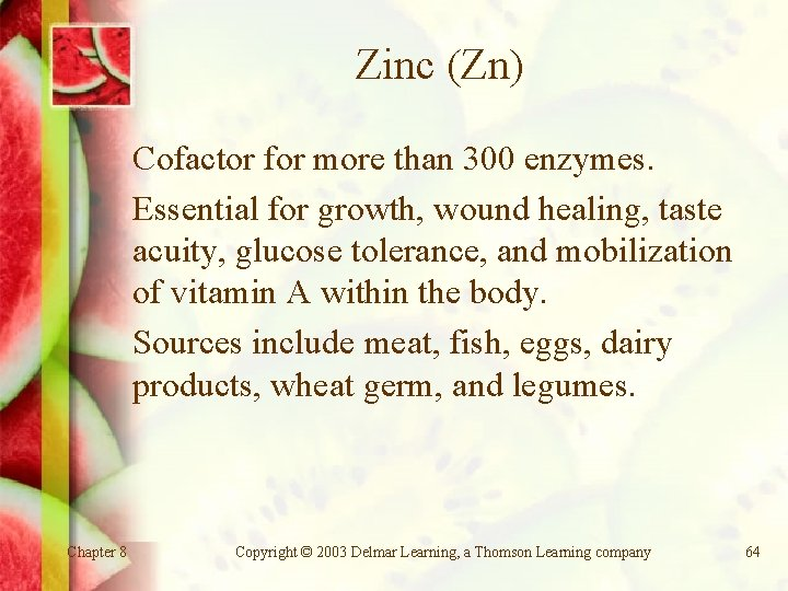 Zinc (Zn) Cofactor for more than 300 enzymes. Essential for growth, wound healing, taste