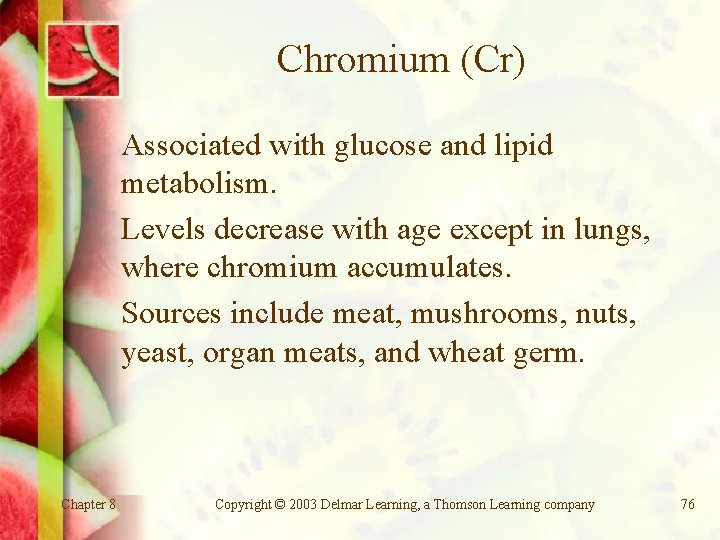 Chromium (Cr) Associated with glucose and lipid metabolism. Levels decrease with age except in