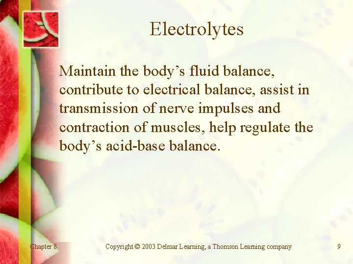 Electrolytes Maintain the body's fluid balance, contribute to electrical balance, assist in transmission of