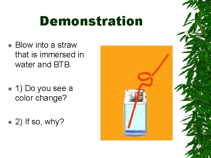 Demonstration Blow into a straw that is immersed in water and BTB. 1) Do