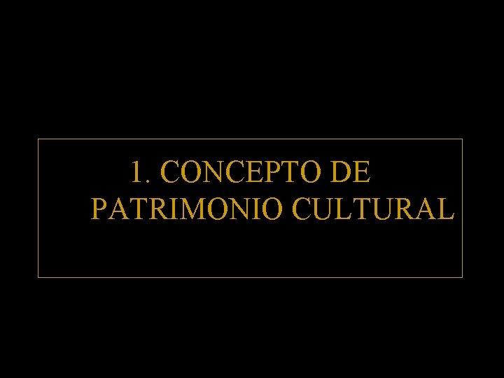 1. CONCEPTO DE PATRIMONIO CULTURAL