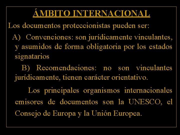 ÁMBITO INTERNACIONAL Los documentos proteccionistas pueden ser: A) Convenciones: son jurídicamente vinculantes, y asumidos