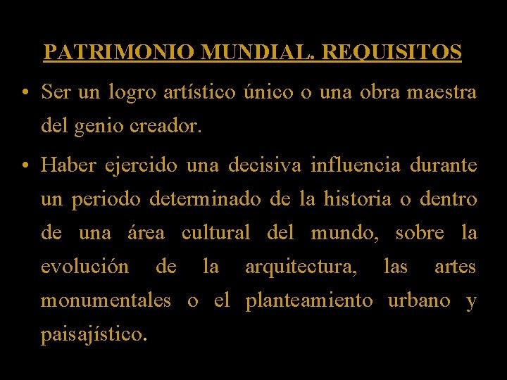 PATRIMONIO MUNDIAL. REQUISITOS • Ser un logro artístico único o una obra maestra del