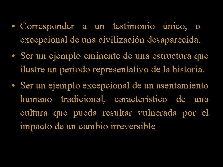 • Corresponder a un testimonio único, o excepcional de una civilización desaparecida. •