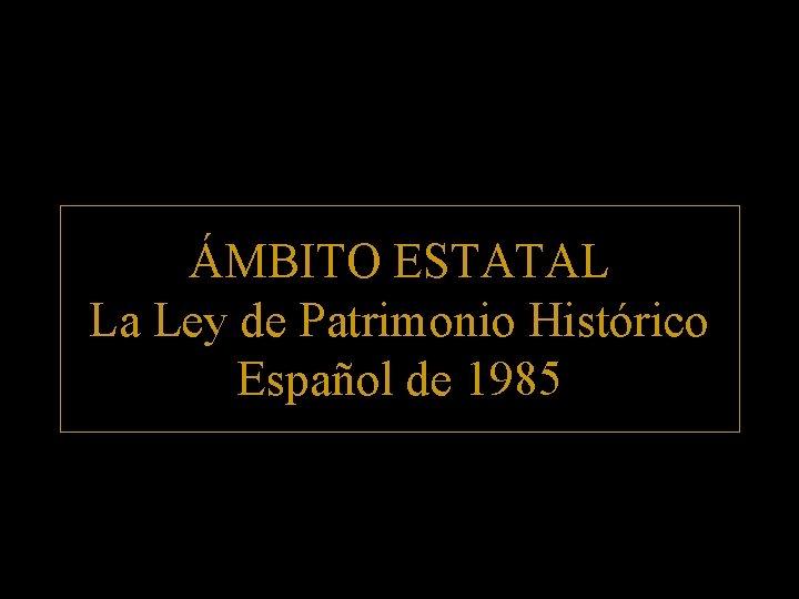 ÁMBITO ESTATAL La Ley de Patrimonio Histórico Español de 1985