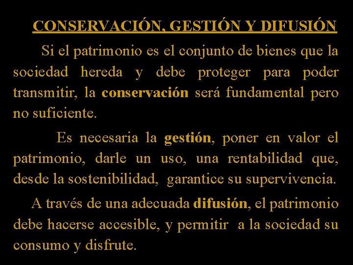 CONSERVACIÓN, GESTIÓN Y DIFUSIÓN Si el patrimonio es el conjunto de bienes que la