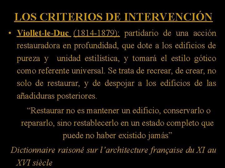 LOS CRITERIOS DE INTERVENCIÓN • Viollet-le-Duc (1814 -1879): partidario de una acción restauradora en