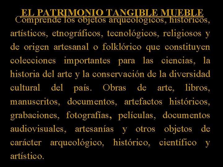 EL PATRIMONIO TANGIBLE MUEBLE Comprende los objetos arqueológicos, históricos, artísticos, etnográficos, tecnológicos, religiosos y