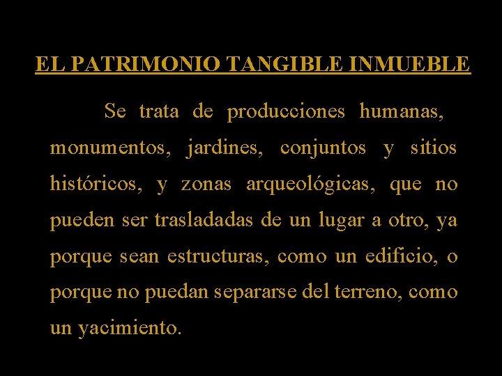 EL PATRIMONIO TANGIBLE INMUEBLE Se trata de producciones humanas, monumentos, jardines, conjuntos y sitios