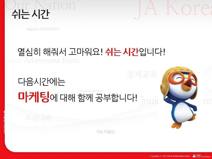 JA Korea Our Nation 쉬는 시간 designed by CHOGEOSUNG Our Nation 열심히 해줘서 고마워요!