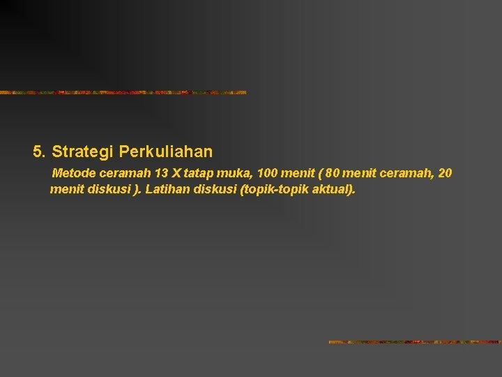 5. Strategi Perkuliahan Metode ceramah 13 X tatap muka, 100 menit ( 80 menit