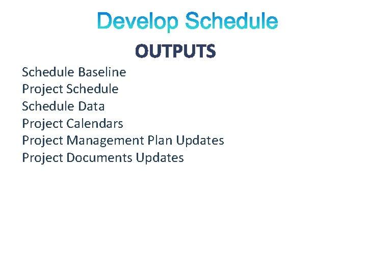 OUTPUTS Schedule Baseline Project Schedule Data Project Calendars Project Management Plan Updates Project Documents
