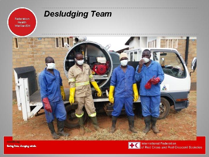 Federation Health Wat. San/EH www. ifrc. org Saving lives, changing minds. Desludging Team