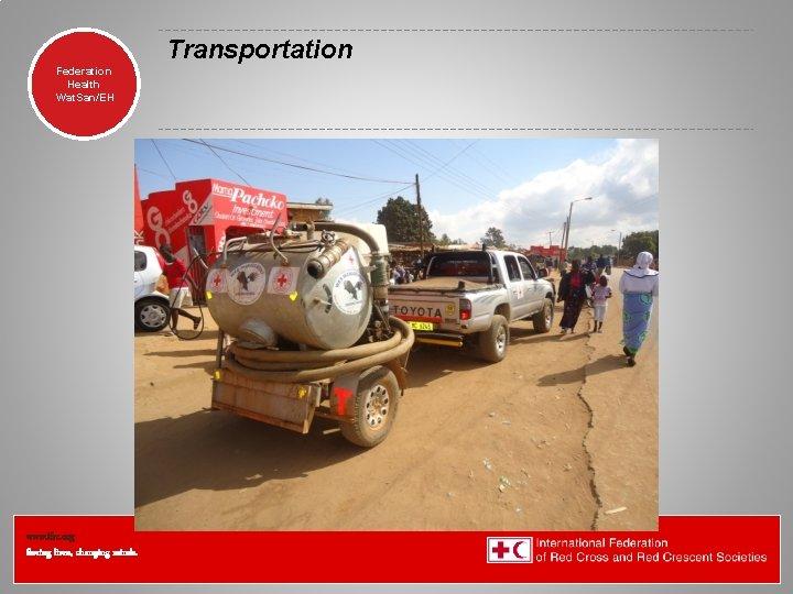 Transportation Federation Health Wat. San/EH www. ifrc. org Saving lives, changing minds.