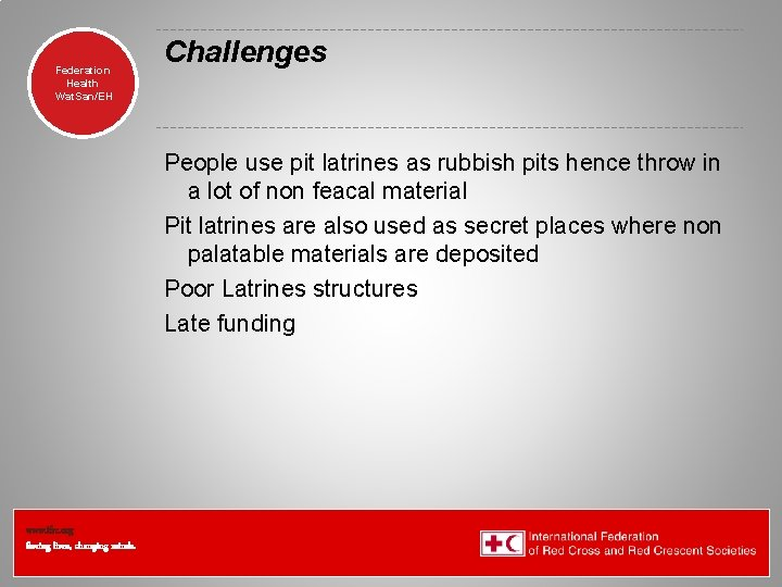 Federation Health Wat. San/EH Challenges People use pit latrines as rubbish pits hence throw