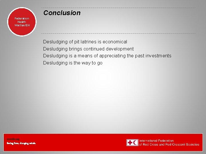 Conclusion Federation Health Wat. San/EH Desludging of pit latrines is economical Desludging brings continued
