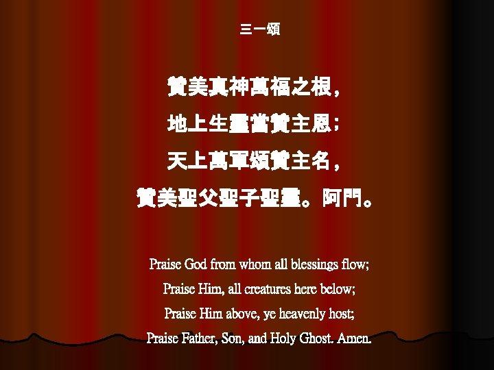三一頌 贊美真神萬福之根﹐ 地上生靈當贊主恩﹔ 天上萬軍頌贊主名﹐ 贊美聖父聖子聖靈。阿門。 Praise God from whom all blessings flow; Praise Him,