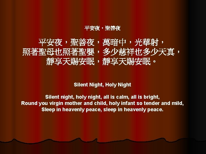 平安夜,聖善夜,萬暗中,光華射, 照著聖母也照著聖嬰,多少慈祥也多少天真, 靜享天賜安眠,靜享天賜安眠。 Silent Night, Holy Night Silent night, holy night, all is calm,