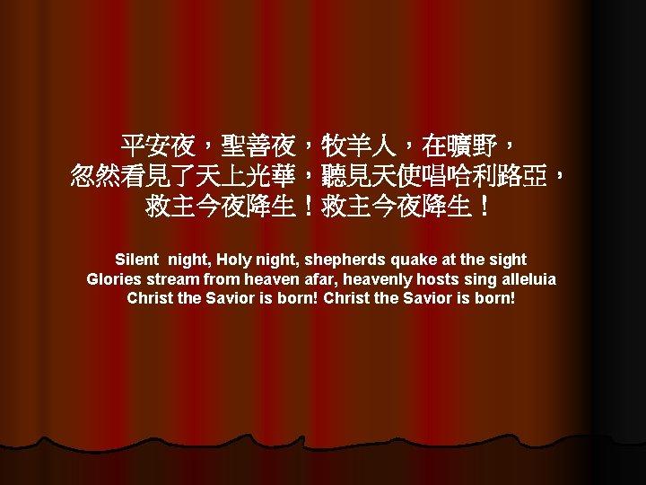 平安夜,聖善夜,牧羊人,在曠野, 忽然看見了天上光華,聽見天使唱哈利路亞, 救主今夜降生! Silent night, Holy night, shepherds quake at the sight Glories stream