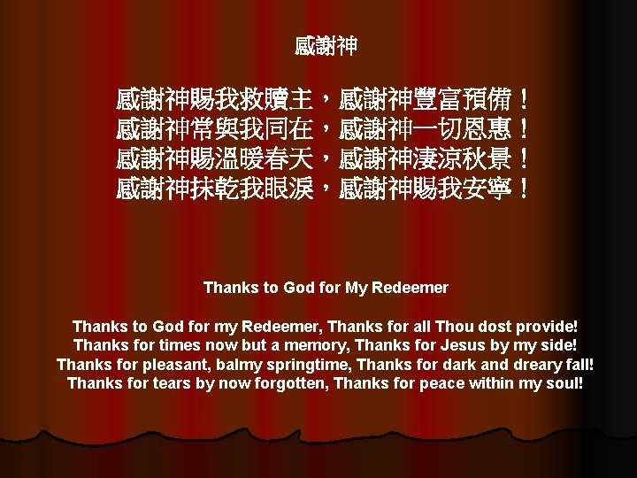 感謝神 感謝神賜我救贖主,感謝神豐富預備! 感謝神常與我同在,感謝神一切恩惠! 感謝神賜溫暖春天,感謝神淒涼秋景! 感謝神抹乾我眼淚,感謝神賜我安寧! Thanks to God for My Redeemer Thanks to God