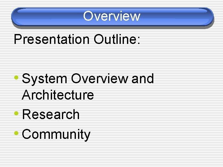 Overview Presentation Outline: • System Overview and Architecture • Research • Community