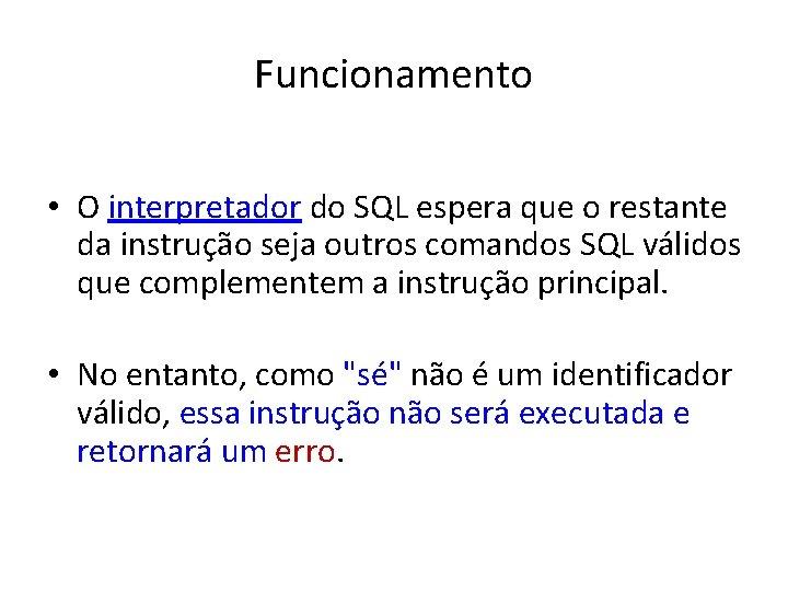 Funcionamento • O interpretador do SQL espera que o restante da instrução seja outros