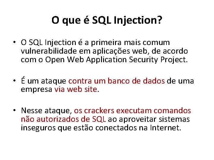 O que é SQL Injection? • O SQL Injection é a primeira mais comum