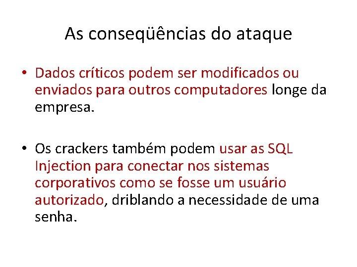 As conseqüências do ataque • Dados críticos podem ser modificados ou enviados para outros