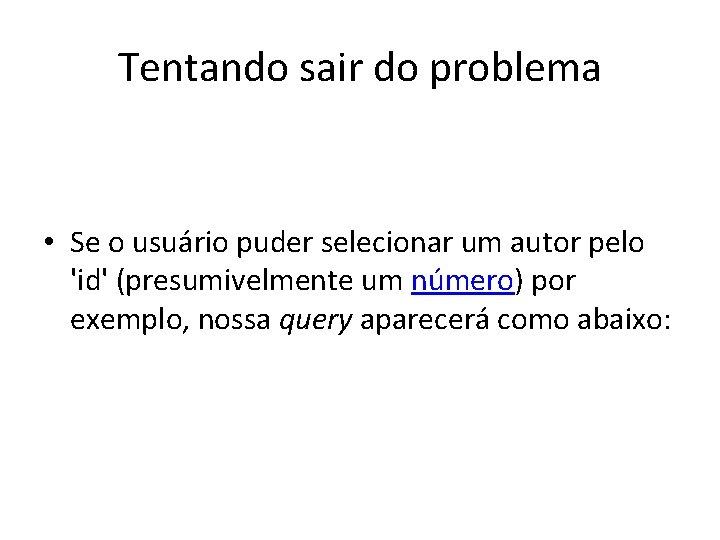 Tentando sair do problema • Se o usuário puder selecionar um autor pelo 'id'