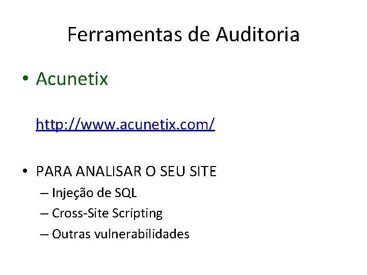 Ferramentas de Auditoria • Acunetix http: //www. acunetix. com/ • PARA ANALISAR O SEU
