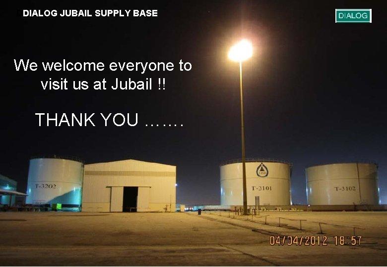 DDIALOG JUBAIL SUPPLY BASE We welcome everyone to visit us at Jubail !! THANK