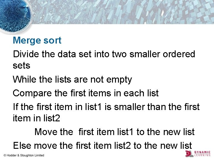 Merge sort Divide the data set into two smaller ordered sets While the lists