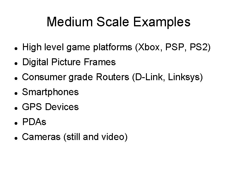 Medium Scale Examples High level game platforms (Xbox, PSP, PS 2) Digital Picture Frames