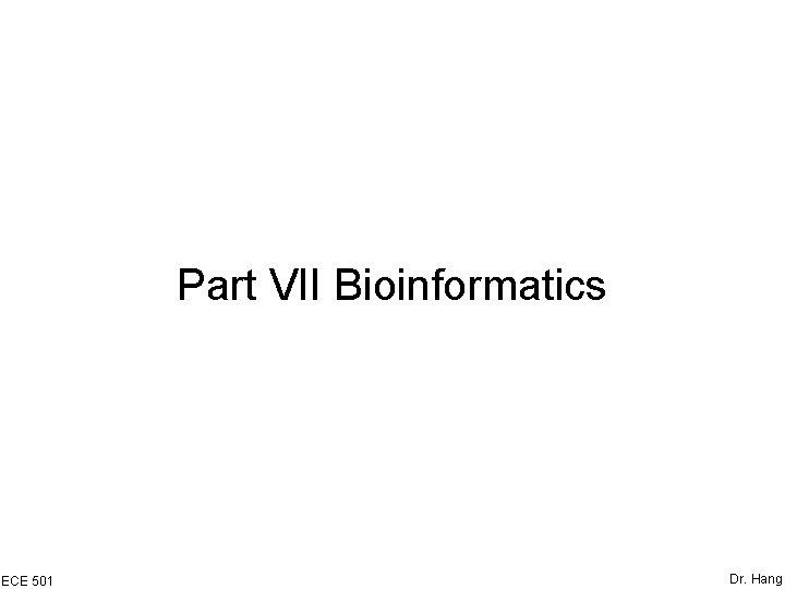 Part VII Bioinformatics ECE 501 Dr. Hang