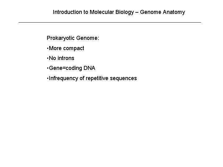 Introduction to Molecular Biology – Genome Anatomy Prokaryotic Genome: • More compact • No