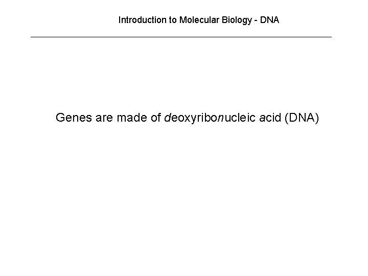 Introduction to Molecular Biology - DNA Genes are made of deoxyribonucleic acid (DNA)