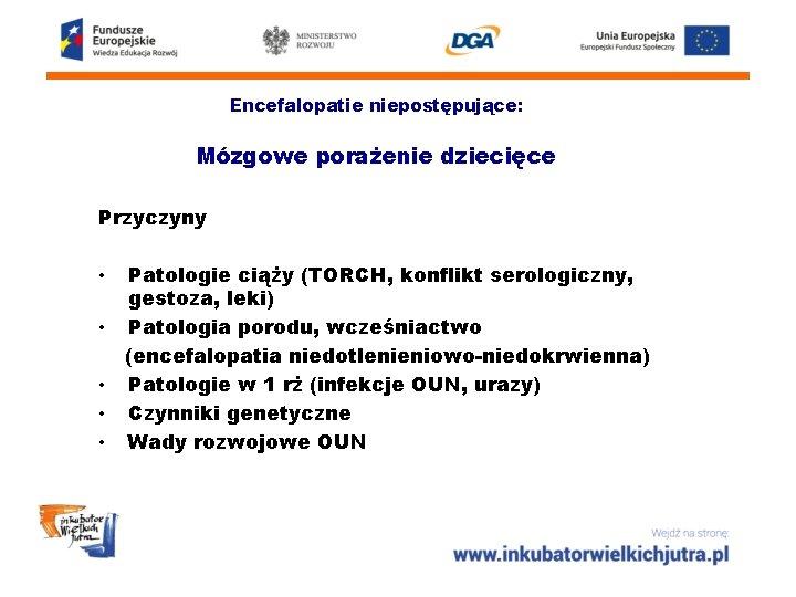Encefalopatie niepostępujące: Mózgowe porażenie dziecięce Przyczyny • • • Patologie ciąży (TORCH, konflikt serologiczny,