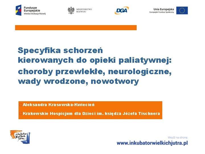 Specyfika schorzeń kierowanych do opieki paliatywnej: choroby przewlekłe, neurologiczne, wady wrodzone, nowotwory o. Aleksandra