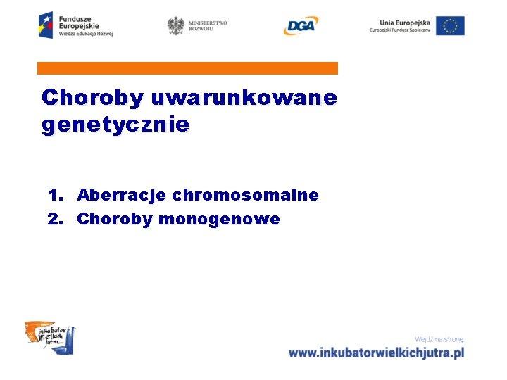 Choroby uwarunkowane genetycznie 1. Aberracje chromosomalne 2. Choroby monogenowe