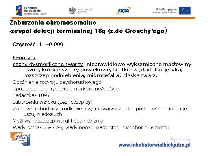 Zaburzenia chromosomalne -zespół delecji terminalnej 18 q (z. de Grouchy'ego) Częstość: 1: 40 000