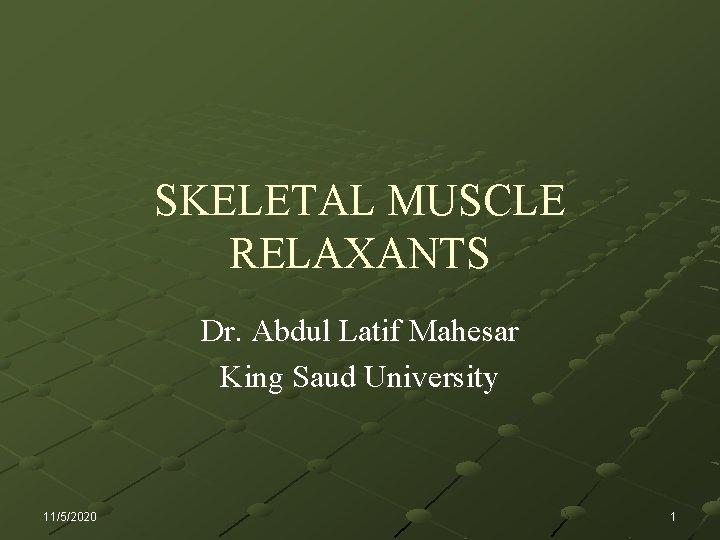 SKELETAL MUSCLE RELAXANTS Dr. Abdul Latif Mahesar King Saud University 11/5/2020 1