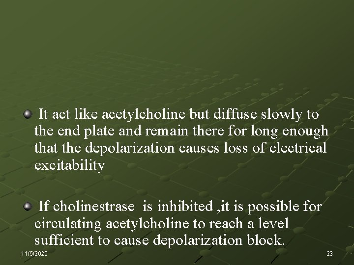 It act like acetylcholine but diffuse slowly to the end plate and remain there