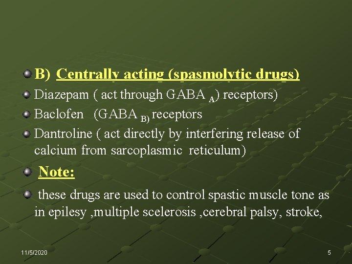 B) Centrally acting (spasmolytic drugs) Diazepam ( act through GABA A) receptors) Baclofen (GABA